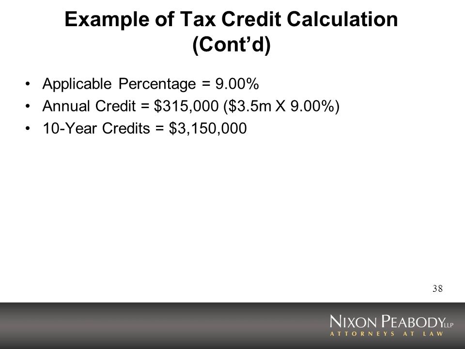 38 Example of Tax Credit Calculation (Contd) Applicable Percentage = 9.00% Annual Credit = $315,000 ($3.5m X 9.00%) 10-Year Credits = $3,150,000