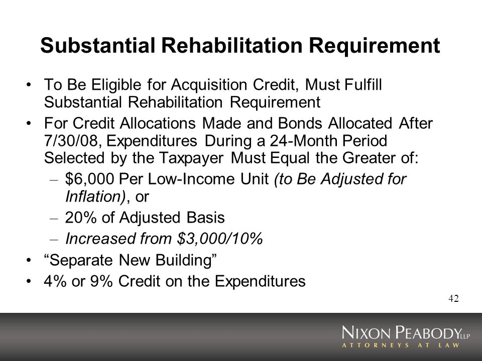 42 Substantial Rehabilitation Requirement To Be Eligible for Acquisition Credit, Must Fulfill Substantial Rehabilitation Requirement For Credit Allocations Made and Bonds Allocated After 7/30/08, Expenditures During a 24-Month Period Selected by the Taxpayer Must Equal the Greater of: – $6,000 Per Low-Income Unit (to Be Adjusted for Inflation), or – 20% of Adjusted Basis – Increased from $3,000/10% Separate New Building 4% or 9% Credit on the Expenditures