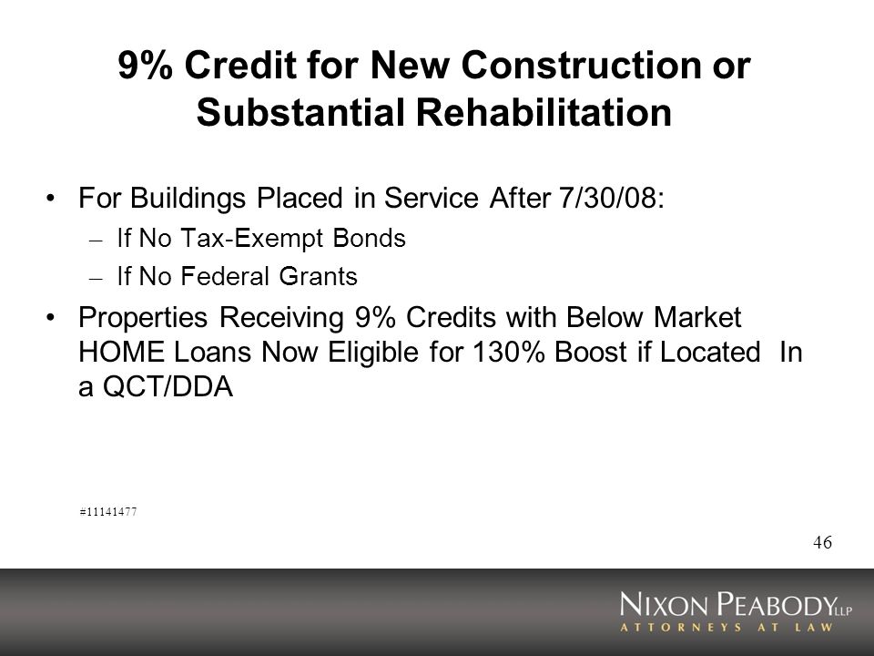 46 9% Credit for New Construction or Substantial Rehabilitation For Buildings Placed in Service After 7/30/08: – If No Tax-Exempt Bonds – If No Federal Grants Properties Receiving 9% Credits with Below Market HOME Loans Now Eligible for 130% Boost if Located In a QCT/DDA #11141477