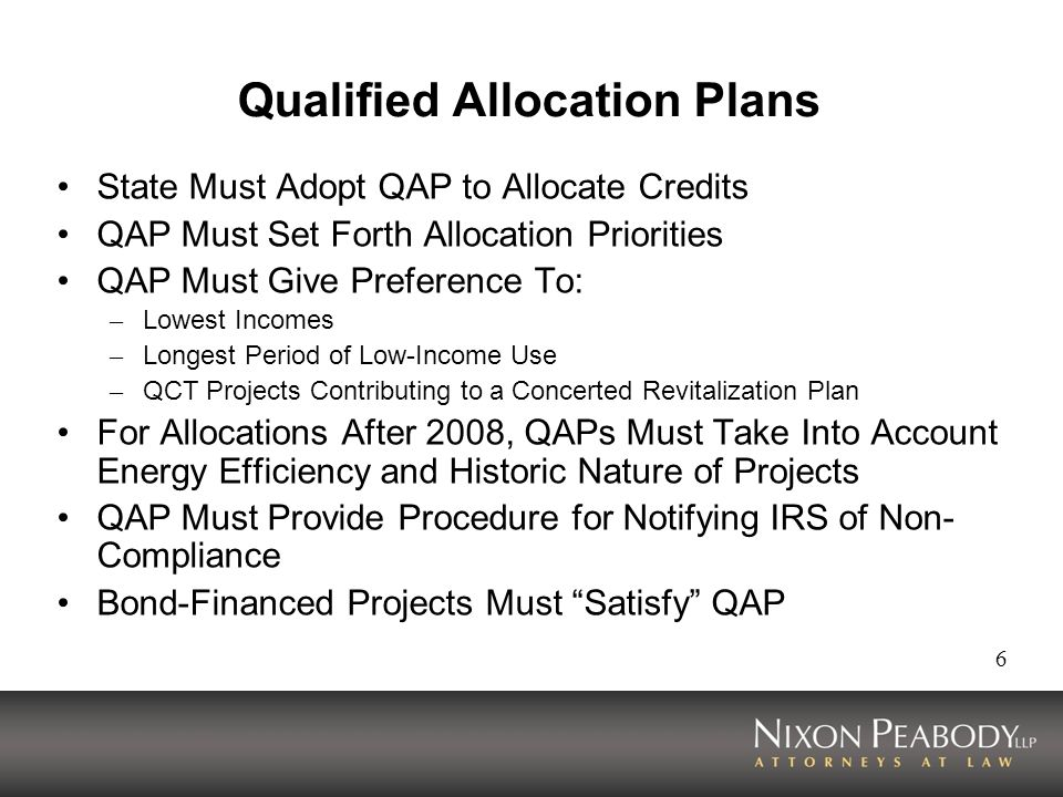 6 Qualified Allocation Plans State Must Adopt QAP to Allocate Credits QAP Must Set Forth Allocation Priorities QAP Must Give Preference To: – Lowest Incomes – Longest Period of Low-Income Use – QCT Projects Contributing to a Concerted Revitalization Plan For Allocations After 2008, QAPs Must Take Into Account Energy Efficiency and Historic Nature of Projects QAP Must Provide Procedure for Notifying IRS of Non- Compliance Bond-Financed Projects Must Satisfy QAP