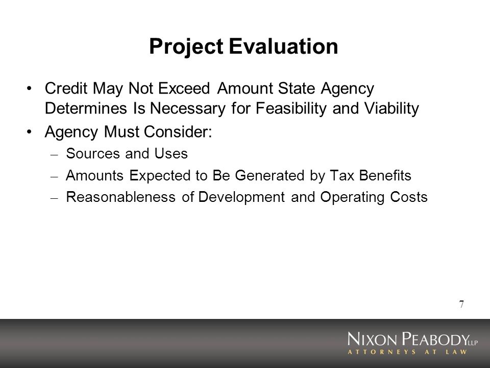 7 Project Evaluation Credit May Not Exceed Amount State Agency Determines Is Necessary for Feasibility and Viability Agency Must Consider: – Sources and Uses – Amounts Expected to Be Generated by Tax Benefits – Reasonableness of Development and Operating Costs