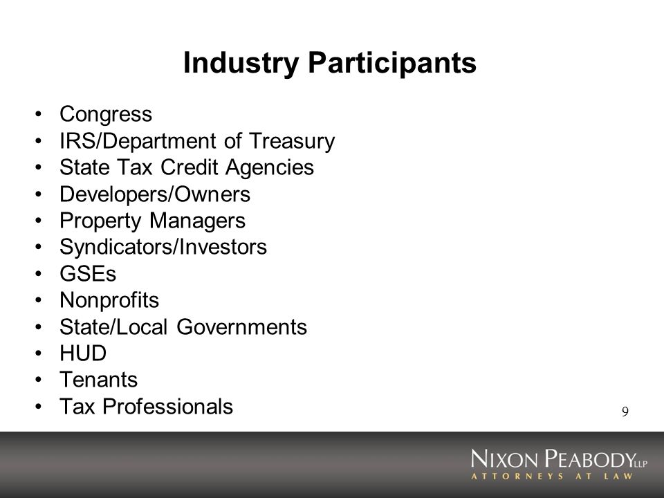 9 Industry Participants Congress IRS/Department of Treasury State Tax Credit Agencies Developers/Owners Property Managers Syndicators/Investors GSEs Nonprofits State/Local Governments HUD Tenants Tax Professionals