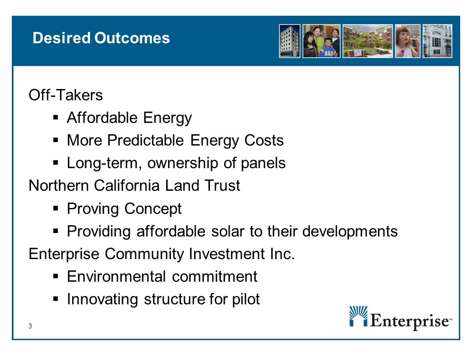 3 Desired Outcomes Off-Takers Affordable Energy More Predictable Energy Costs Long-term, ownership of panels Northern California Land Trust Proving Concept Providing affordable solar to their developments Enterprise Community Investment Inc.