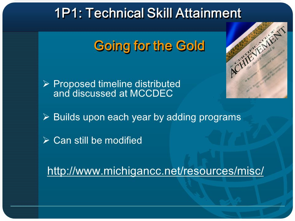 1P1: Technical Skill Attainment Going for the Gold Proposed timeline distributed and discussed at MCCDEC Builds upon each year by adding programs Can still be modified http://www.michigancc.net/resources/misc/