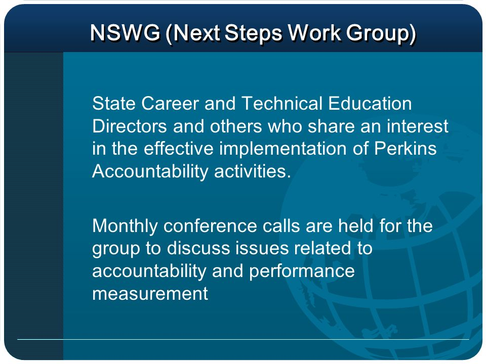 NSWG (Next Steps Work Group) State Career and Technical Education Directors and others who share an interest in the effective implementation of Perkins Accountability activities.