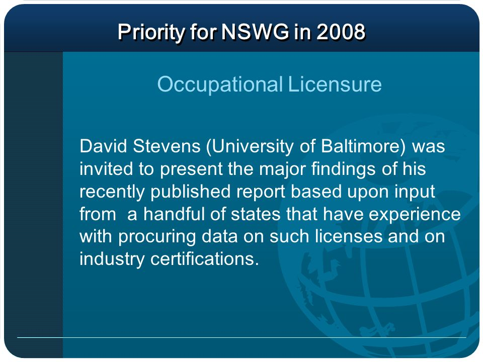 Priority for NSWG in 2008 David Stevens (University of Baltimore) was invited to present the major findings of his recently published report based upon input from a handful of states that have experience with procuring data on such licenses and on industry certifications.