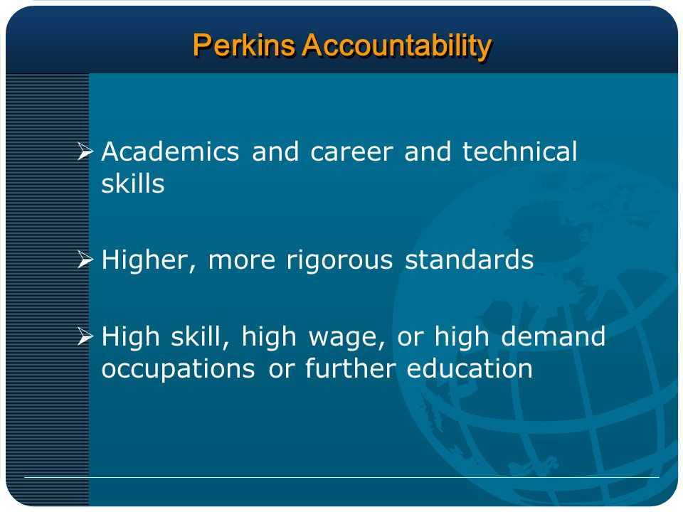 Perkins Accountability Academics and career and technical skills Higher, more rigorous standards High skill, high wage, or high demand occupations or further education