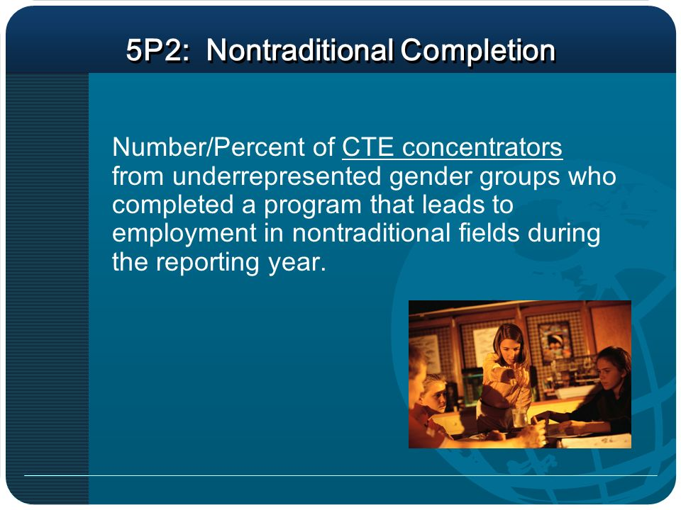 5P2: Nontraditional Completion Number/Percent of CTE concentrators from underrepresented gender groups who completed a program that leads to employment in nontraditional fields during the reporting year.