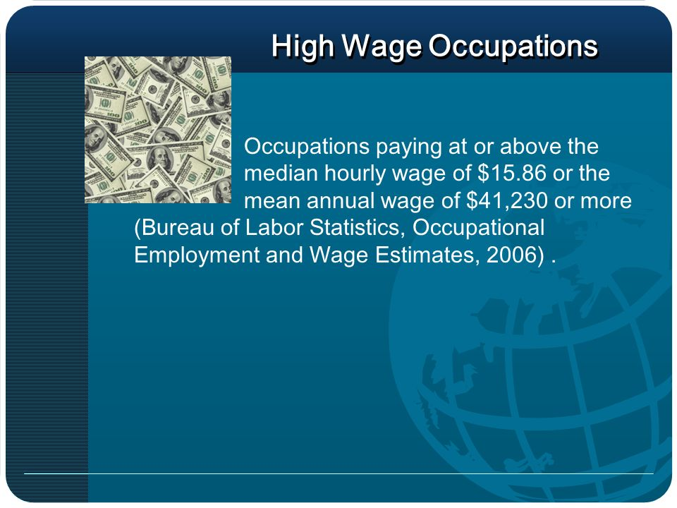 High Wage Occupations Occupations paying at or above the median hourly wage of $15.86 or the mean annual wage of $41,230 or more (Bureau of Labor Statistics, Occupational Employment and Wage Estimates, 2006).