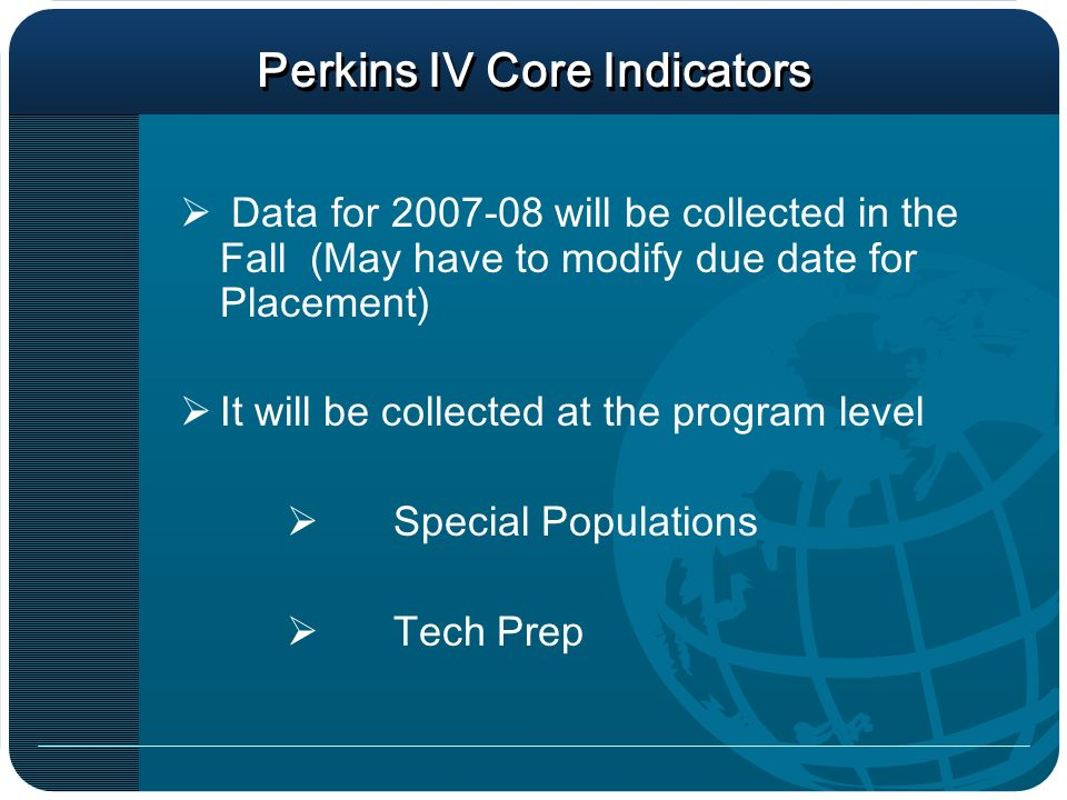 Perkins IV Core Indicators Data for 2007-08 will be collected in the Fall (May have to modify due date for Placement) It will be collected at the program level Special Populations Tech Prep
