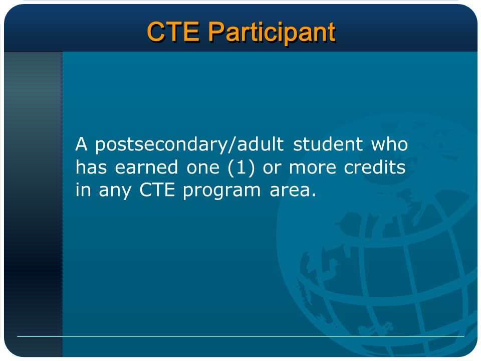 CTE Participant A postsecondary/adult student who has earned one (1) or more credits in any CTE program area.