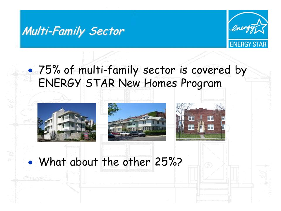 Multi-Family Sector 75% of multi-family sector is covered by ENERGY STAR New Homes Program What about the other 25%