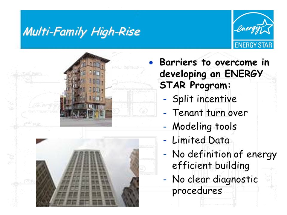 Multi-Family High-Rise Barriers to overcome in developing an ENERGY STAR Program: – Split incentive – Tenant turn over – Modeling tools – Limited Data – No definition of energy efficient building – No clear diagnostic procedures