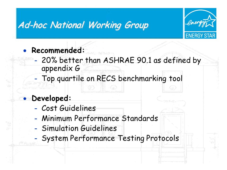 Ad-hoc National Working Group Recommended: – 20% better than ASHRAE 90.1 as defined by appendix G – Top quartile on RECS benchmarking tool Developed: – Cost Guidelines – Minimum Performance Standards – Simulation Guidelines – System Performance Testing Protocols