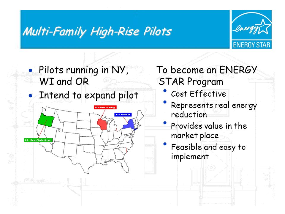 Multi-Family High-Rise Pilots Pilots running in NY, WI and OR Intend to expand pilot To become an ENERGY STAR Program Cost Effective Represents real energy reduction Provides value in the market place Feasible and easy to implement