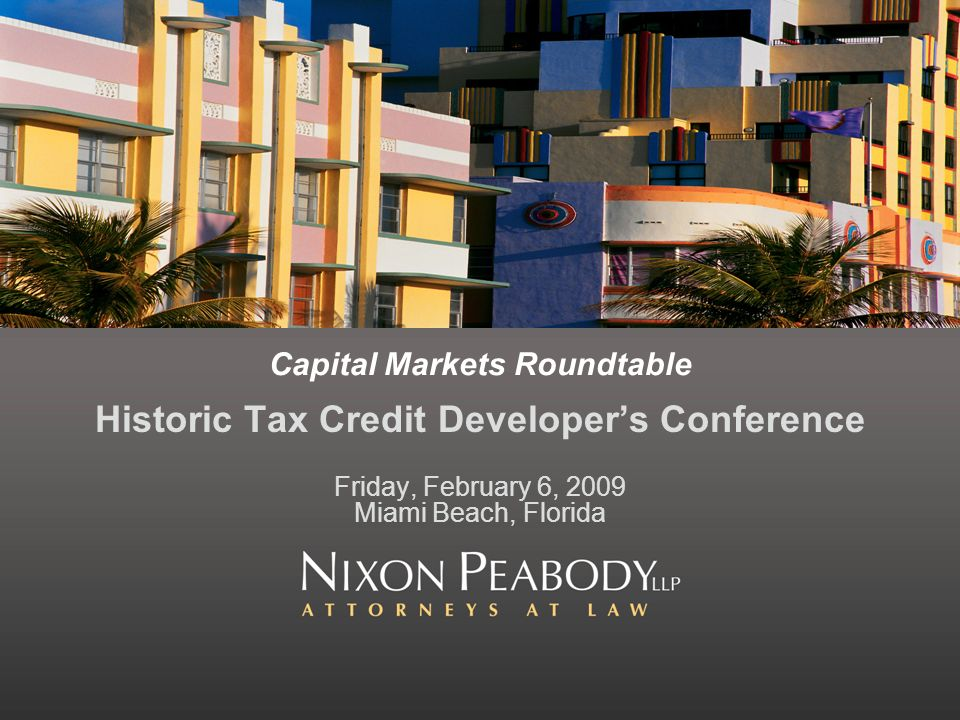 Capital Markets Roundtable Historic Tax Credit Developers Conference Friday, February 6, 2009 Miami Beach, Florida