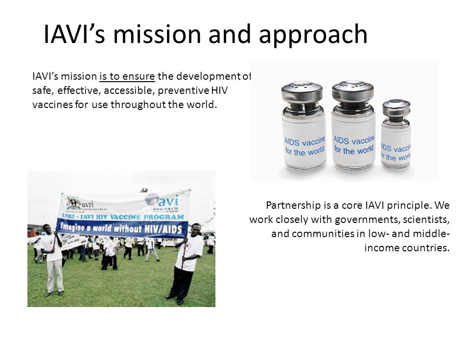 IAVIs mission and approach IAVIs mission is to ensure the development of safe, effective, accessible, preventive HIV vaccines for use throughout the world.