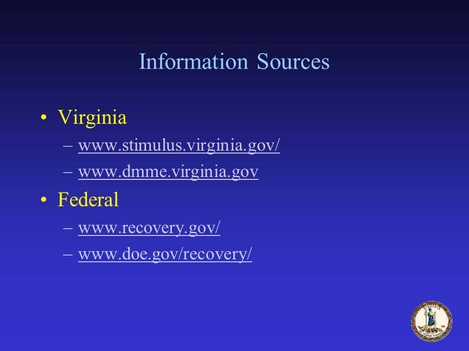 Information Sources Virginia –www.stimulus.virginia.gov/www.stimulus.virginia.gov/ –www.dmme.virginia.govwww.dmme.virginia.gov Federal –www.recovery.gov/www.recovery.gov/ –www.doe.gov/recovery/www.doe.gov/recovery/