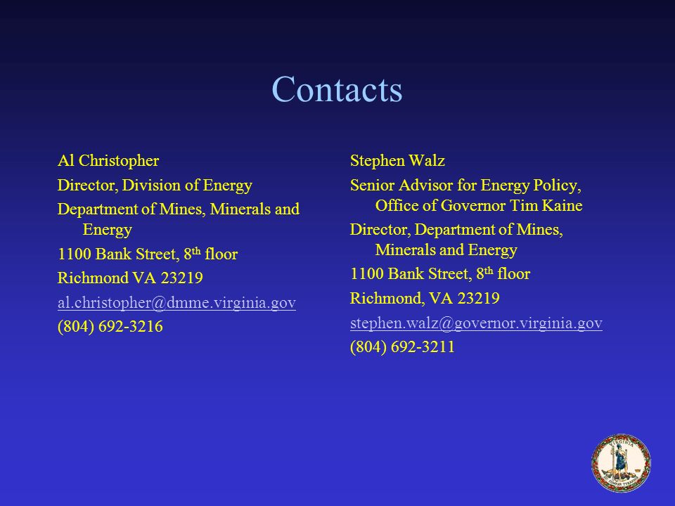 Contacts Al Christopher Director, Division of Energy Department of Mines, Minerals and Energy 1100 Bank Street, 8 th floor Richmond VA 23219 al.christopher@dmme.virginia.gov (804) 692-3216 Stephen Walz Senior Advisor for Energy Policy, Office of Governor Tim Kaine Director, Department of Mines, Minerals and Energy 1100 Bank Street, 8 th floor Richmond, VA 23219 stephen.walz@governor.virginia.gov (804) 692-3211