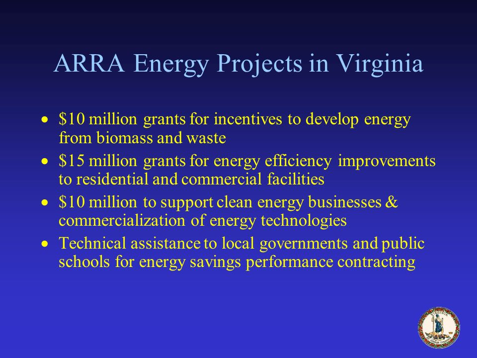 ARRA Energy Projects in Virginia $10 million grants for incentives to develop energy from biomass and waste $15 million grants for energy efficiency improvements to residential and commercial facilities $10 million to support clean energy businesses & commercialization of energy technologies Technical assistance to local governments and public schools for energy savings performance contracting