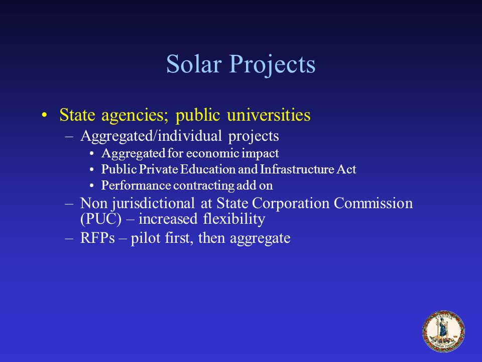 Solar Projects State agencies; public universities –Aggregated/individual projects Aggregated for economic impact Public Private Education and Infrastructure Act Performance contracting add on –Non jurisdictional at State Corporation Commission (PUC) – increased flexibility –RFPs – pilot first, then aggregate