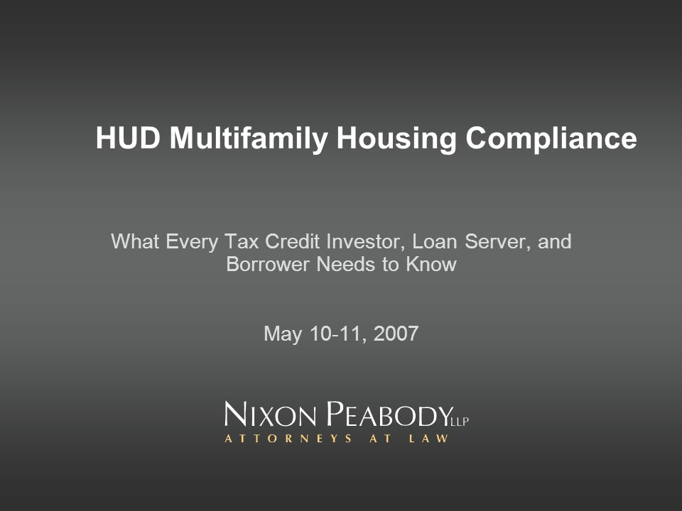HUD Multifamily Housing Compliance What Every Tax Credit Investor, Loan Server, and Borrower Needs to Know May 10-11, 2007