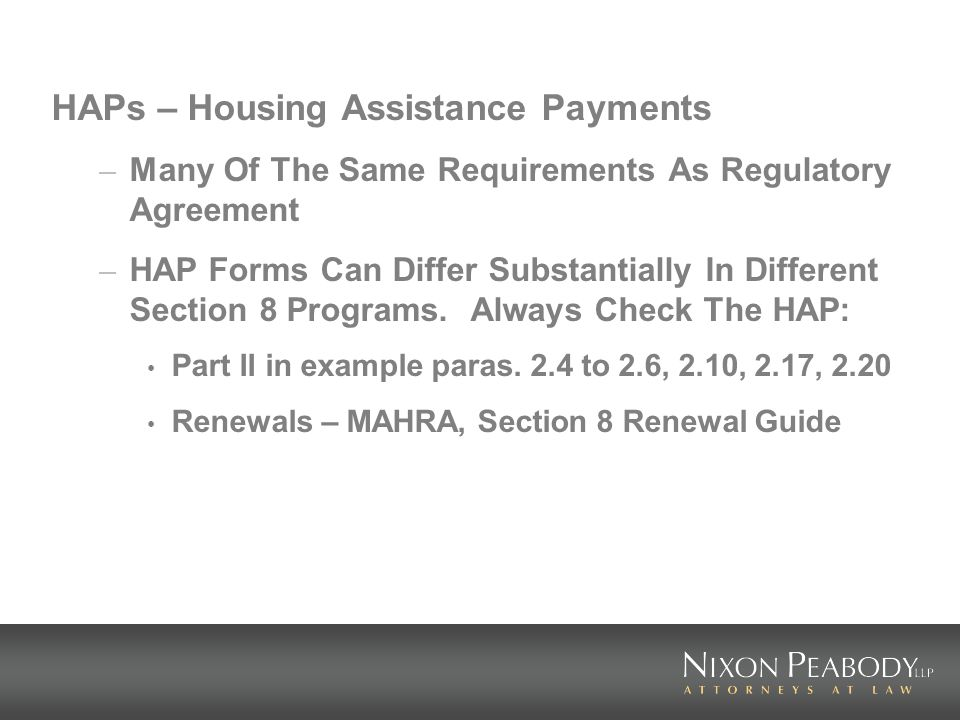 HAPs – Housing Assistance Payments – Many Of The Same Requirements As Regulatory Agreement – HAP Forms Can Differ Substantially In Different Section 8 Programs.