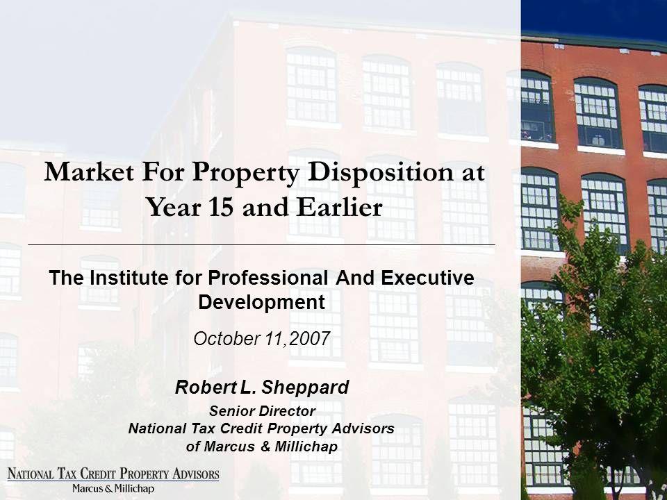 Market For Property Disposition at Year 15 and Earlier The Institute for Professional And Executive Development October 11,2007 Robert L.