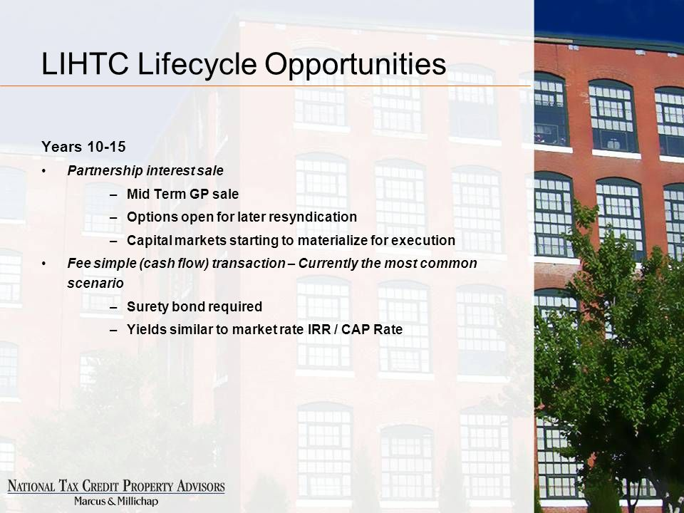 LIHTC Lifecycle Opportunities Years 10-15 Partnership interest sale –Mid Term GP sale –Options open for later resyndication –Capital markets starting to materialize for execution Fee simple (cash flow) transaction – Currently the most common scenario –Surety bond required –Yields similar to market rate IRR / CAP Rate
