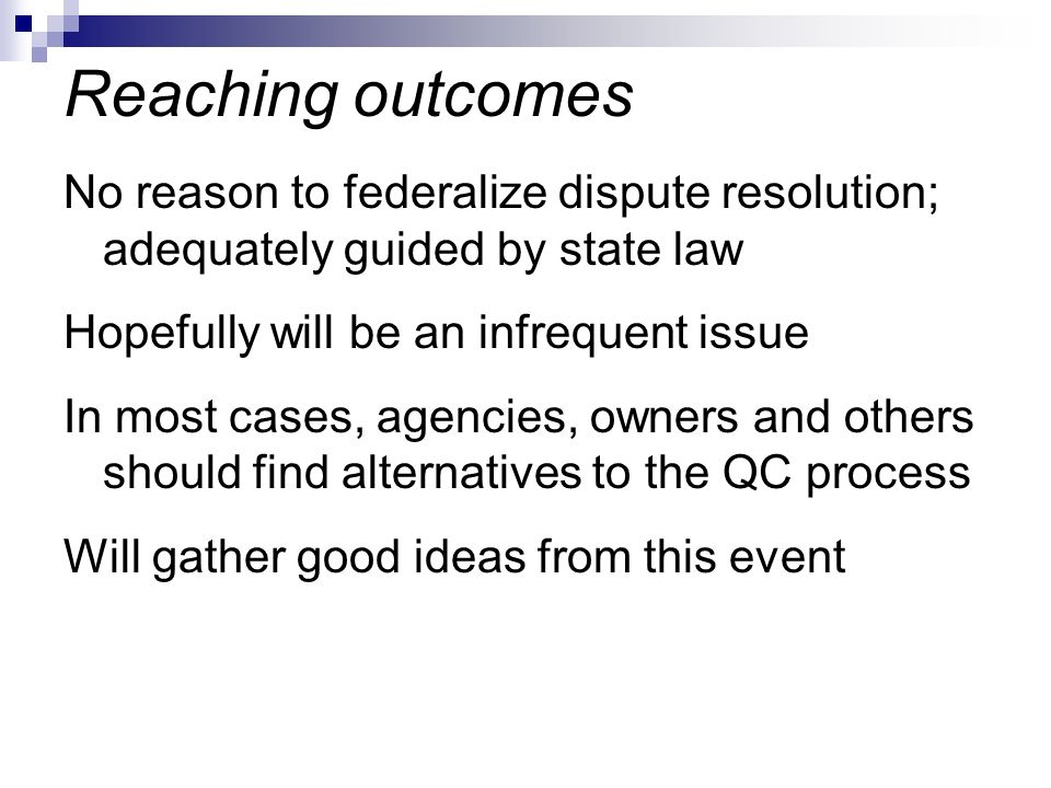 No reason to federalize dispute resolution; adequately guided by state law Hopefully will be an infrequent issue In most cases, agencies, owners and others should find alternatives to the QC process Will gather good ideas from this event Reaching outcomes