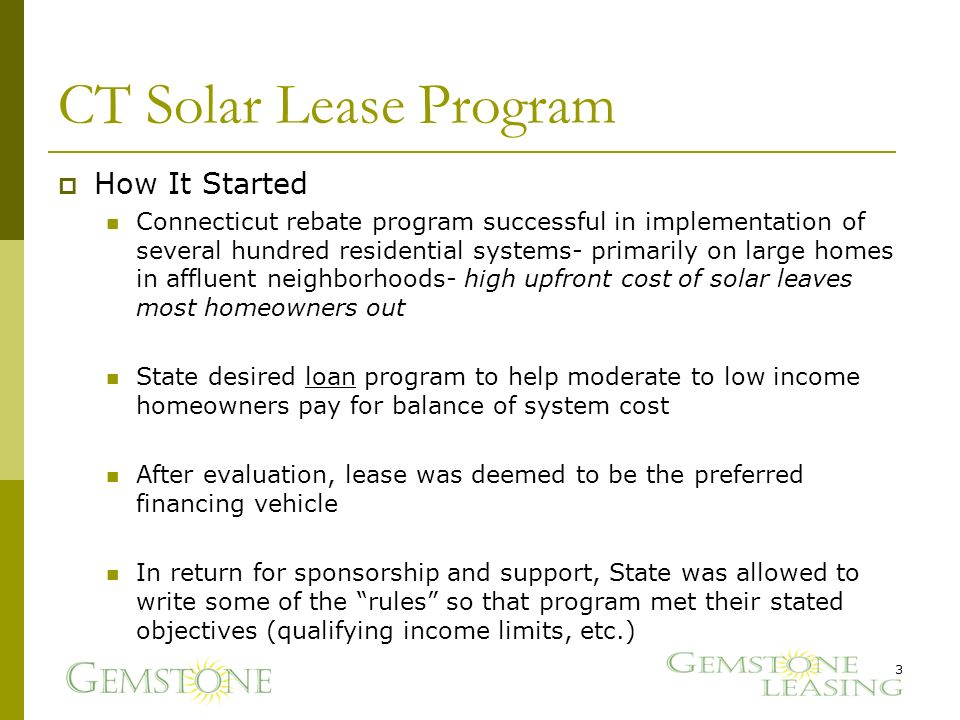 CT Solar Lease Program How It Started Connecticut rebate program successful in implementation of several hundred residential systems- primarily on large homes in affluent neighborhoods- high upfront cost of solar leaves most homeowners out State desired loan program to help moderate to low income homeowners pay for balance of system cost After evaluation, lease was deemed to be the preferred financing vehicle In return for sponsorship and support, State was allowed to write some of the rules so that program met their stated objectives (qualifying income limits, etc.) 3