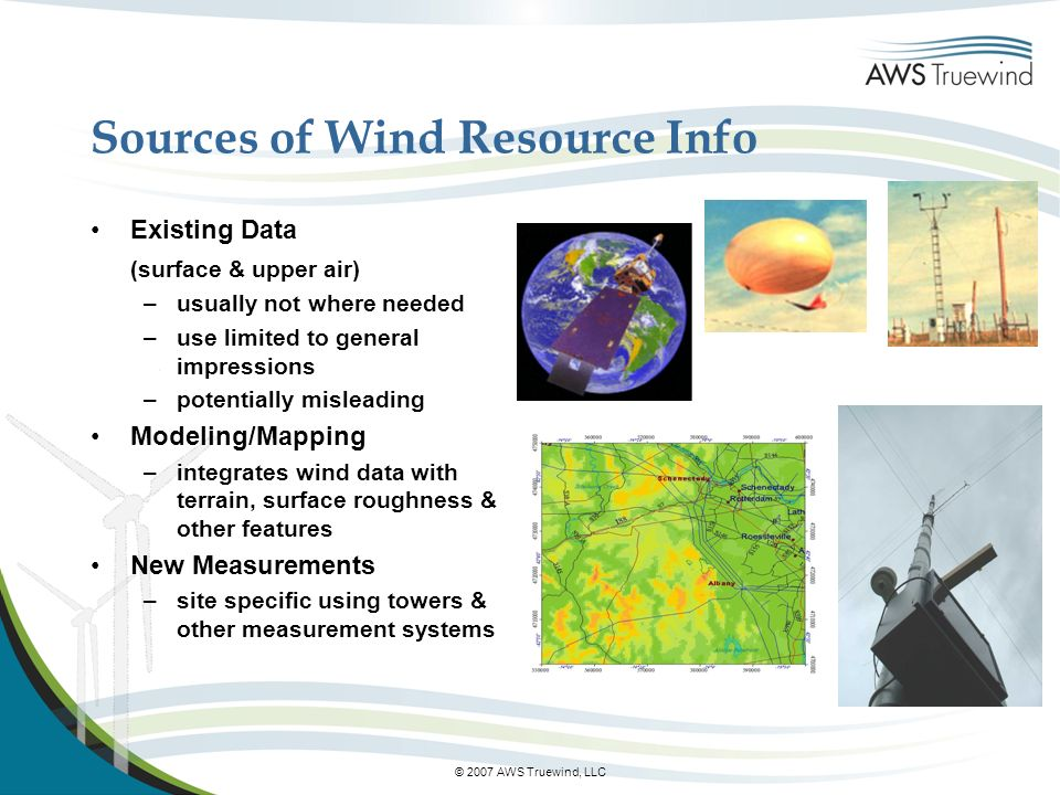 © 2007 AWS Truewind, LLC Sources of Wind Resource Info Existing Data (surface & upper air) –usually not where needed –use limited to general impressions –potentially misleading Modeling/Mapping –integrates wind data with terrain, surface roughness & other features New Measurements –site specific using towers & other measurement systems