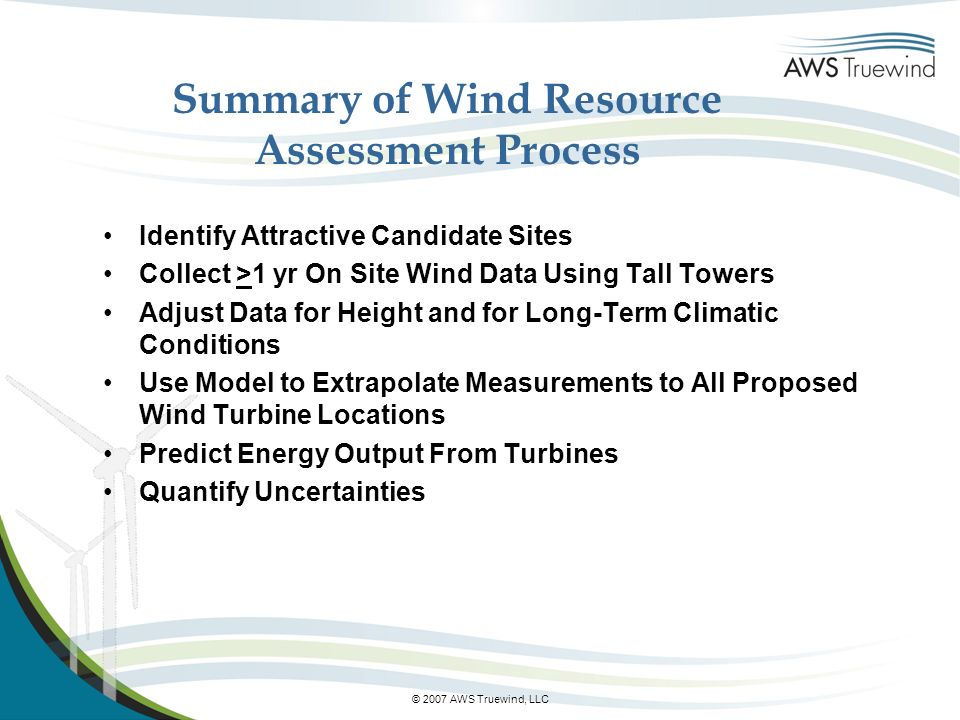 © 2007 AWS Truewind, LLC Summary of Wind Resource Assessment Process Identify Attractive Candidate Sites Collect >1 yr On Site Wind Data Using Tall Towers Adjust Data for Height and for Long-Term Climatic Conditions Use Model to Extrapolate Measurements to All Proposed Wind Turbine Locations Predict Energy Output From Turbines Quantify Uncertainties