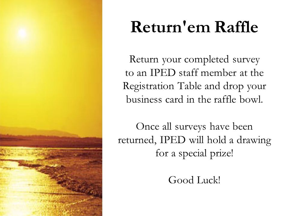 Return em Raffle Return your completed survey to an IPED staff member at the Registration Table and drop your business card in the raffle bowl.