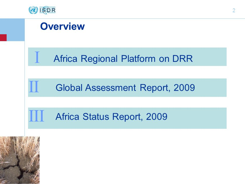 2 Overview II Africa Status Report, 2009 Africa Regional Platform on DRR III Global Assessment Report, 2009 I