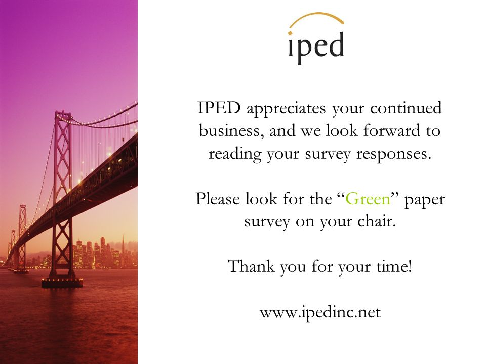 IPED appreciates your continued business, and we look forward to reading your survey responses.