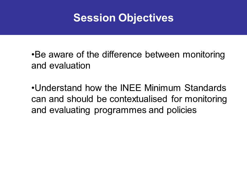Be aware of the difference between monitoring and evaluation Understand how the INEE Minimum Standards can and should be contextualised for monitoring and evaluating programmes and policies Session Objectives
