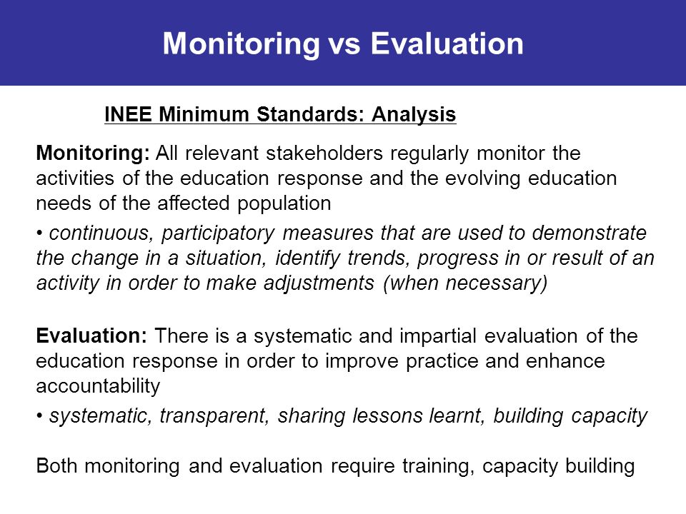 Monitoring vs Evaluation INEE Minimum Standards: Analysis Monitoring: All relevant stakeholders regularly monitor the activities of the education response and the evolving education needs of the affected population continuous, participatory measures that are used to demonstrate the change in a situation, identify trends, progress in or result of an activity in order to make adjustments (when necessary) Evaluation: There is a systematic and impartial evaluation of the education response in order to improve practice and enhance accountability systematic, transparent, sharing lessons learnt, building capacity Both monitoring and evaluation require training, capacity building