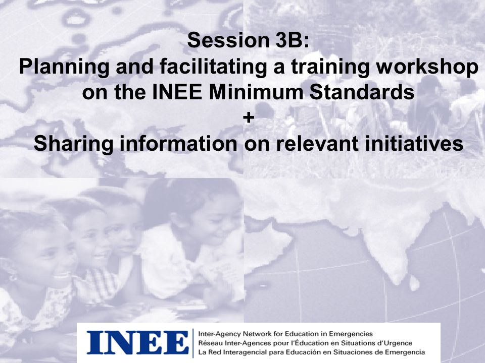 Session 3B: Planning and facilitating a training workshop on the INEE Minimum Standards + Sharing information on relevant initiatives