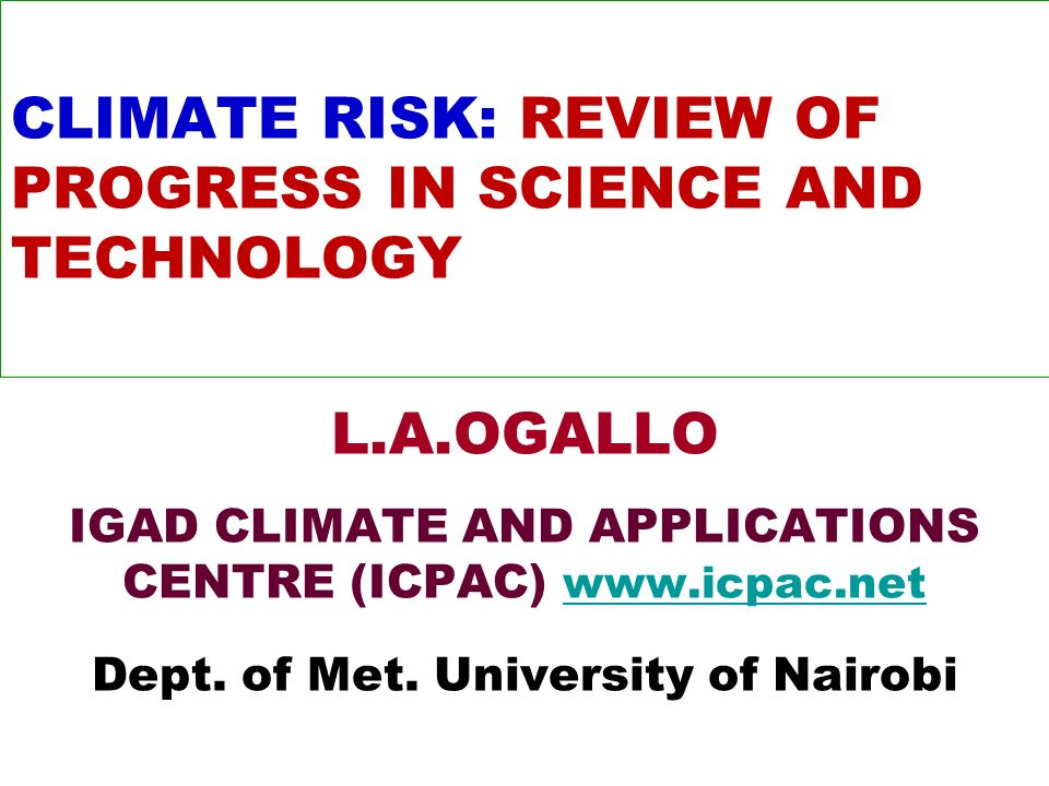 CLIMATE RISK: REVIEW OF PROGRESS IN SCIENCE AND TECHNOLOGY L.A.OGALLO IGAD CLIMATE AND APPLICATIONS CENTRE (ICPAC)     Dept.
