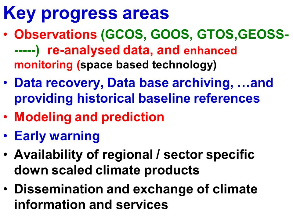 Key progress areas Observations (GCOS, GOOS, GTOS,GEOSS ) re-analysed data, and enhanced monitoring (space based technology) Data recovery, Data base archiving, …and providing historical baseline references Modeling and prediction Early warning Availability of regional / sector specific down scaled climate products Dissemination and exchange of climate information and services
