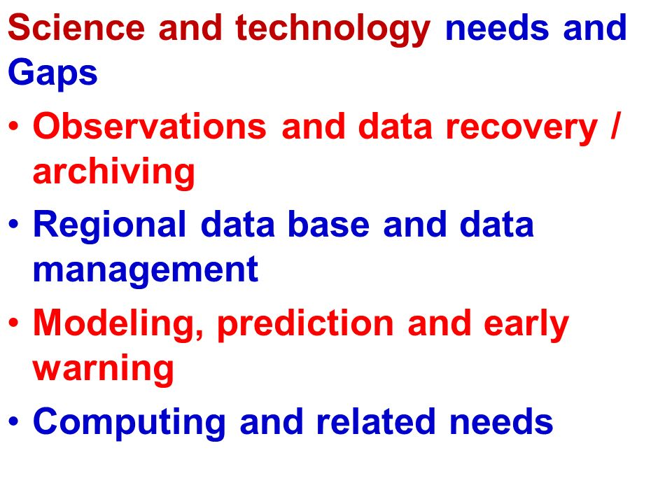 Science and technology needs and Gaps Observations and data recovery / archiving Regional data base and data management Modeling, prediction and early warning Computing and related needs