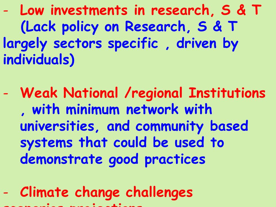 -Low investments in research, S & T (Lack policy on Research, S & T largely sectors specific, driven by individuals) -Weak National /regional Institutions, with minimum network with universities, and community based systems that could be used to demonstrate good practices -Climate change challenges scenarios projections