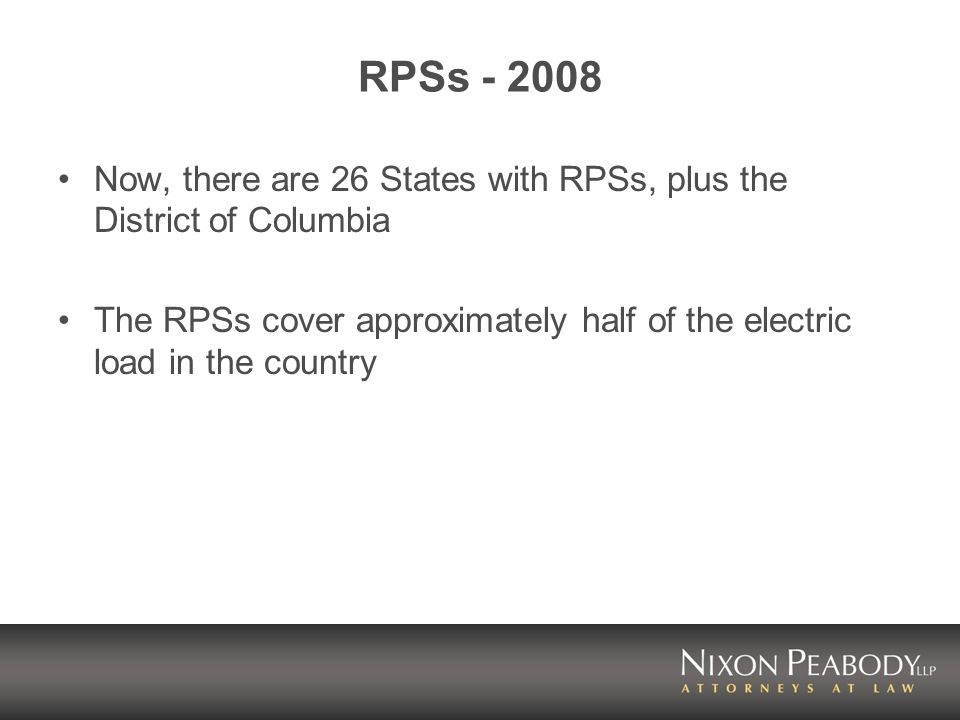 RPSs Now, there are 26 States with RPSs, plus the District of Columbia The RPSs cover approximately half of the electric load in the country