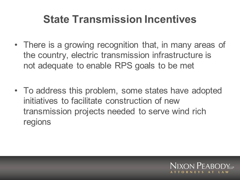 State Transmission Incentives There is a growing recognition that, in many areas of the country, electric transmission infrastructure is not adequate to enable RPS goals to be met To address this problem, some states have adopted initiatives to facilitate construction of new transmission projects needed to serve wind rich regions