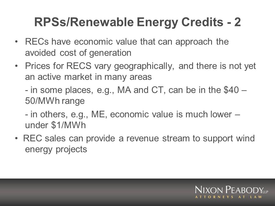 RPSs/Renewable Energy Credits - 2 RECs have economic value that can approach the avoided cost of generation Prices for RECS vary geographically, and there is not yet an active market in many areas - in some places, e.g., MA and CT, can be in the $40 – 50/MWh range - in others, e.g., ME, economic value is much lower – under $1/MWh REC sales can provide a revenue stream to support wind energy projects