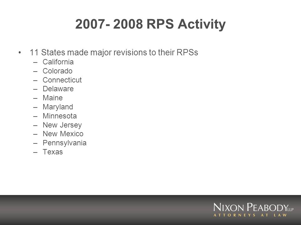 RPS Activity 11 States made major revisions to their RPSs –California –Colorado –Connecticut –Delaware –Maine –Maryland –Minnesota –New Jersey –New Mexico –Pennsylvania –Texas