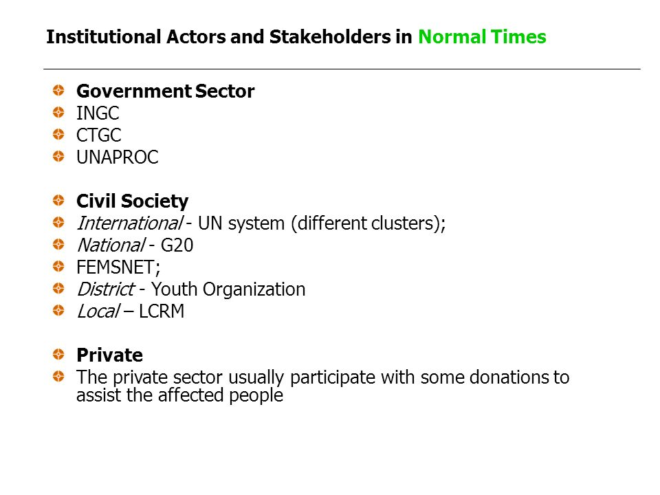 Institutional Actors and Stakeholders in Normal Times Government Sector INGC CTGC UNAPROC Civil Society International - UN system (different clusters); National - G20 FEMSNET; District - Youth Organization Local – LCRM Private The private sector usually participate with some donations to assist the affected people