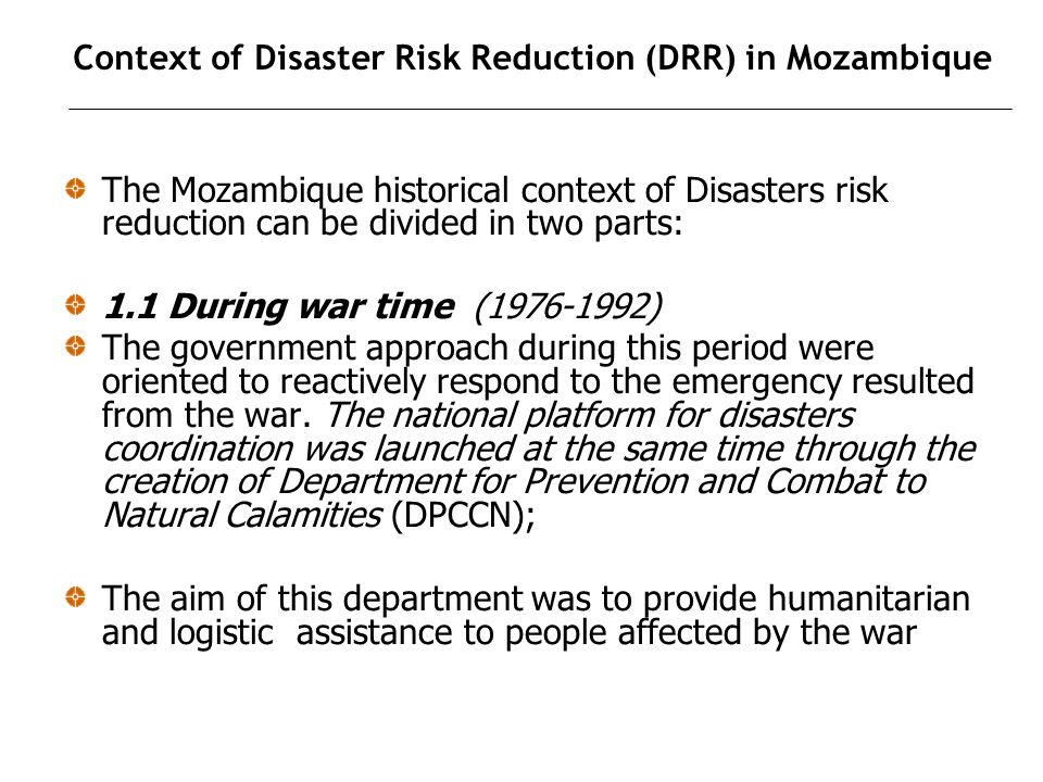Context of Disaster Risk Reduction (DRR) in Mozambique The Mozambique historical context of Disasters risk reduction can be divided in two parts: 1.1 During war time (1976-1992) The government approach during this period were oriented to reactively respond to the emergency resulted from the war.