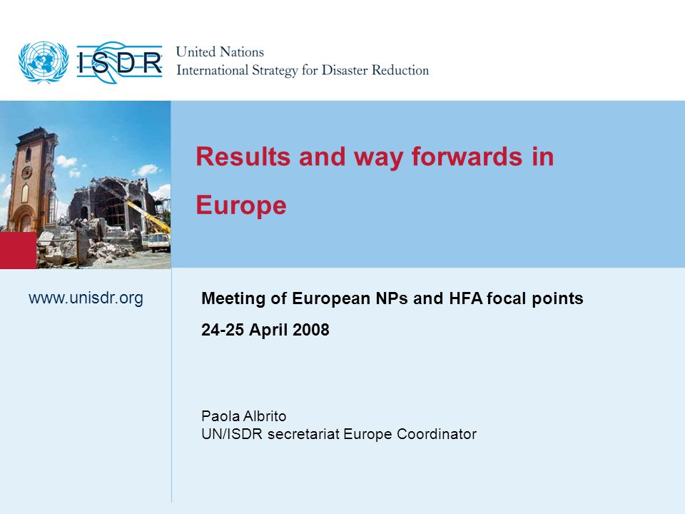 www.unisdr.org 1 Results and way forwards in Europe Paola Albrito UN/ISDR secretariat Europe Coordinator www.unisdr.org Meeting of European NPs and HFA focal points 24-25 April 2008